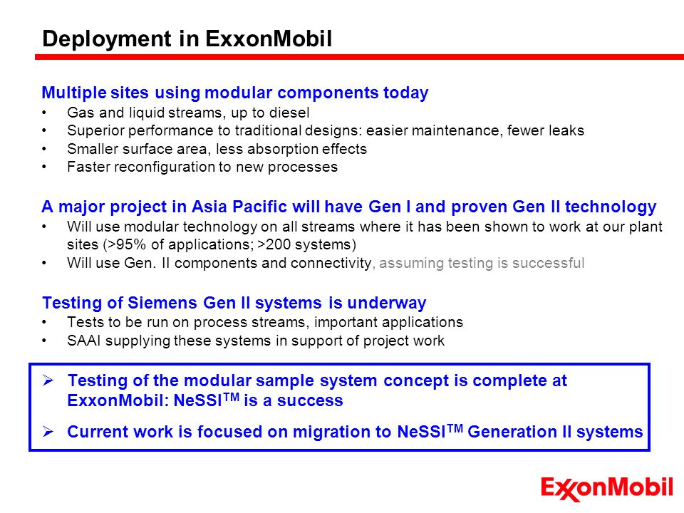 Deployment in ExxonMobil Multiple sites using modular components today Gas and liquid streams, up to diesel Superior performance to traditional designs: easier maintenance, fewer leaks Smaller surface area, less absorption effects Faster reconfiguration to new processes A major project in Asia Pacific will have Gen I and proven Gen II technology Will use modular technology on all streams where it has been shown to work at our plant sites (>95% of applications; >200 systems) Will use Gen.
