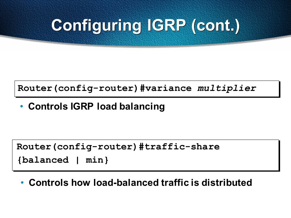 Configuring IGRP (cont.) Router(config-router)#traffic-share {balanced | min} Controls how load-balanced traffic is distributed Router(config-router)#variance multiplier Controls IGRP load balancing
