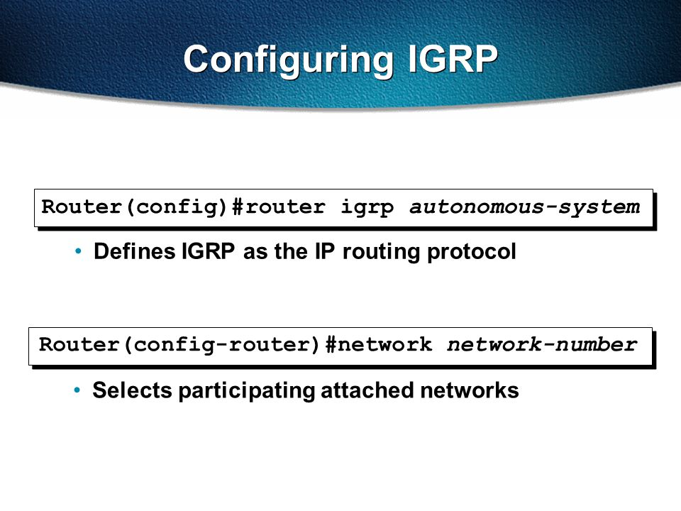 Configuring IGRP Router(config-router)#network network-number Selects participating attached networks Router(config)#router igrp autonomous-system Defines IGRP as the IP routing protocol