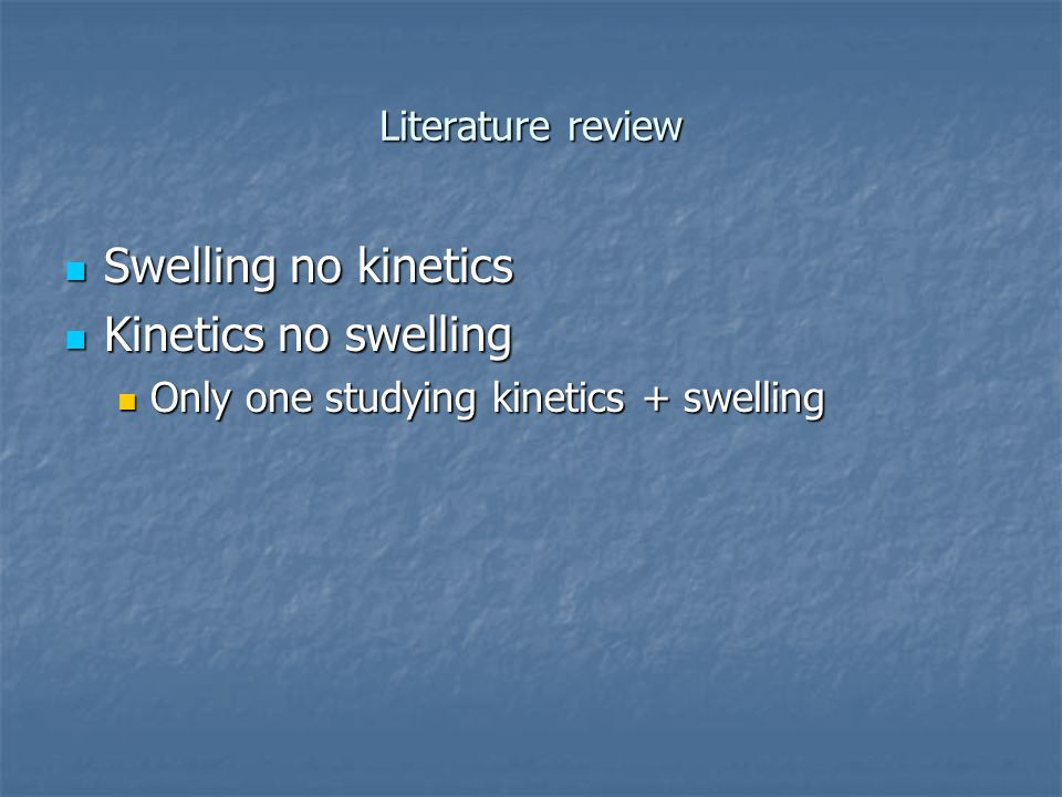 Literature review Swelling no kinetics Swelling no kinetics Kinetics no swelling Kinetics no swelling Only one studying kinetics + swelling Only one studying kinetics + swelling
