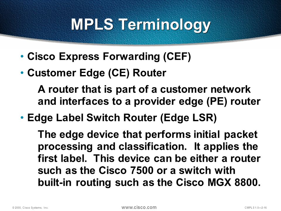 © 2000, Cisco Systems, Inc. www.cisco.com CMPLS 1.0—2-16 MPLS Terminology Cisco Express Forwarding (CEF) Customer Edge (CE) Router A router that is pa