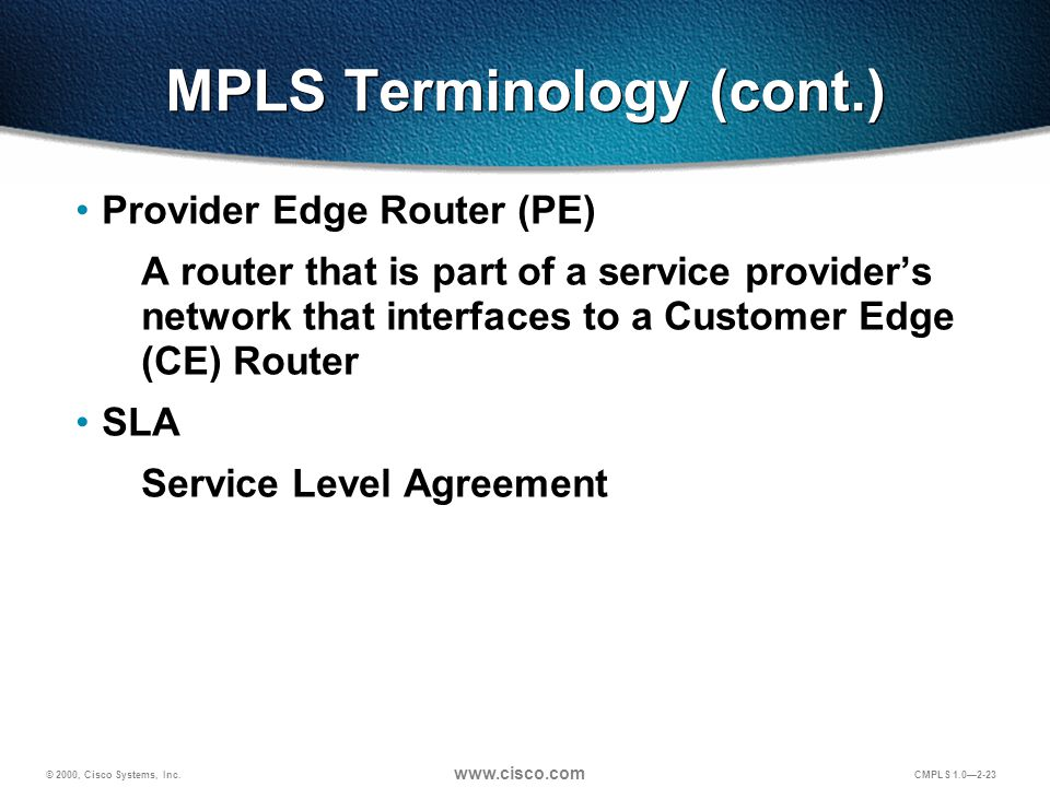 © 2000, Cisco Systems, Inc. www.cisco.com CMPLS 1.0—2-23 MPLS Terminology (cont.) Provider Edge Router (PE) A router that is part of a service provide