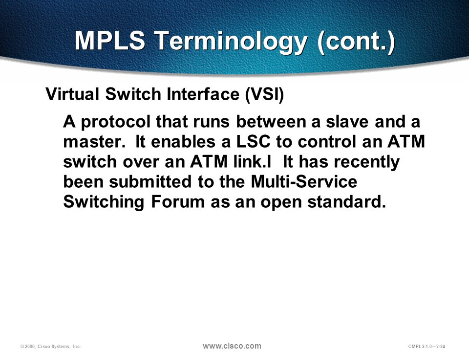 © 2000, Cisco Systems, Inc. www.cisco.com CMPLS 1.0—2-24 MPLS Terminology (cont.) Virtual Switch Interface (VSI) A protocol that runs between a slave