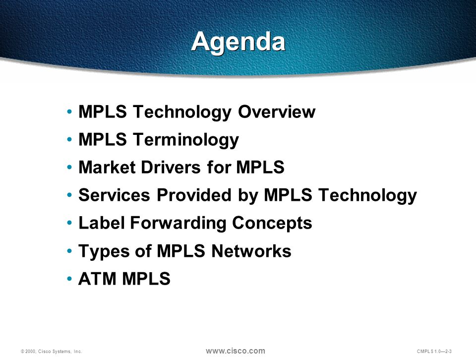 © 2000, Cisco Systems, Inc. www.cisco.com CMPLS 1.0—2-3 Agenda MPLS Technology Overview MPLS Terminology Market Drivers for MPLS Services Provided by