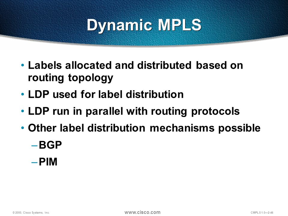 © 2000, Cisco Systems, Inc. www.cisco.com CMPLS 1.0—2-46 Dynamic MPLS Labels allocated and distributed based on routing topology LDP used for label di