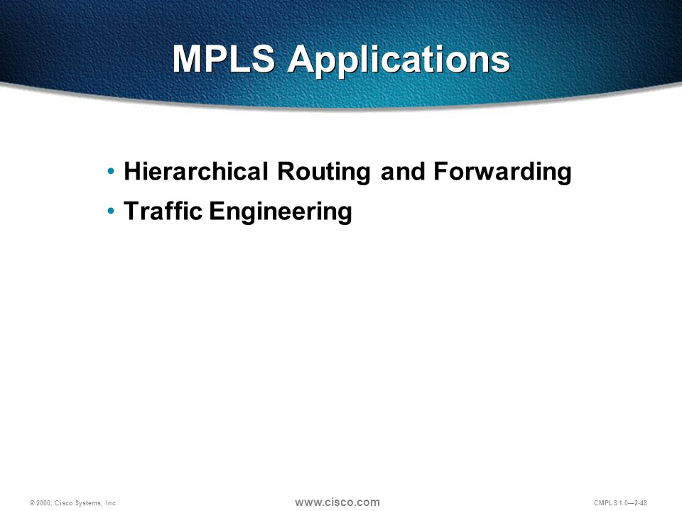 © 2000, Cisco Systems, Inc. www.cisco.com CMPLS 1.0—2-48 MPLS Applications Hierarchical Routing and Forwarding Traffic Engineering