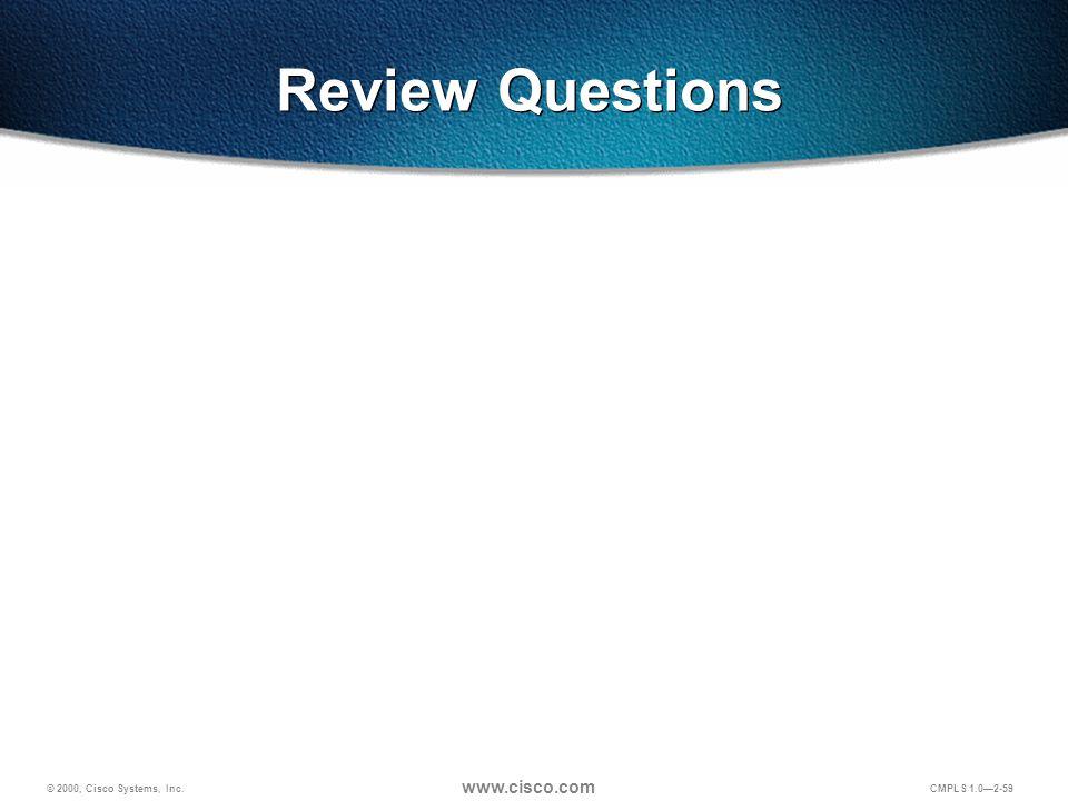 © 2000, Cisco Systems, Inc. www.cisco.com CMPLS 1.0—2-59 Review Questions