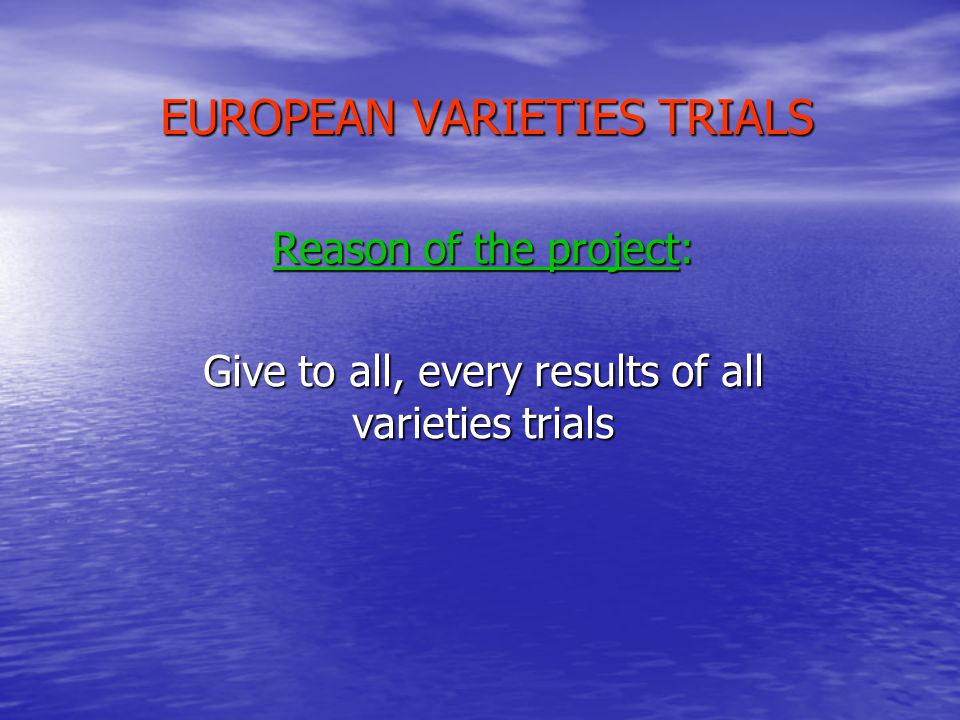 EUROPEAN VARIETIES TRIALS Goals: Avoid repeating the tests of the neighbours By means of results by zone (south Europe / north Europe) Reduce the number of varieties in trials By eliminating the varieties always showing itself badly adapted in the trials of the others