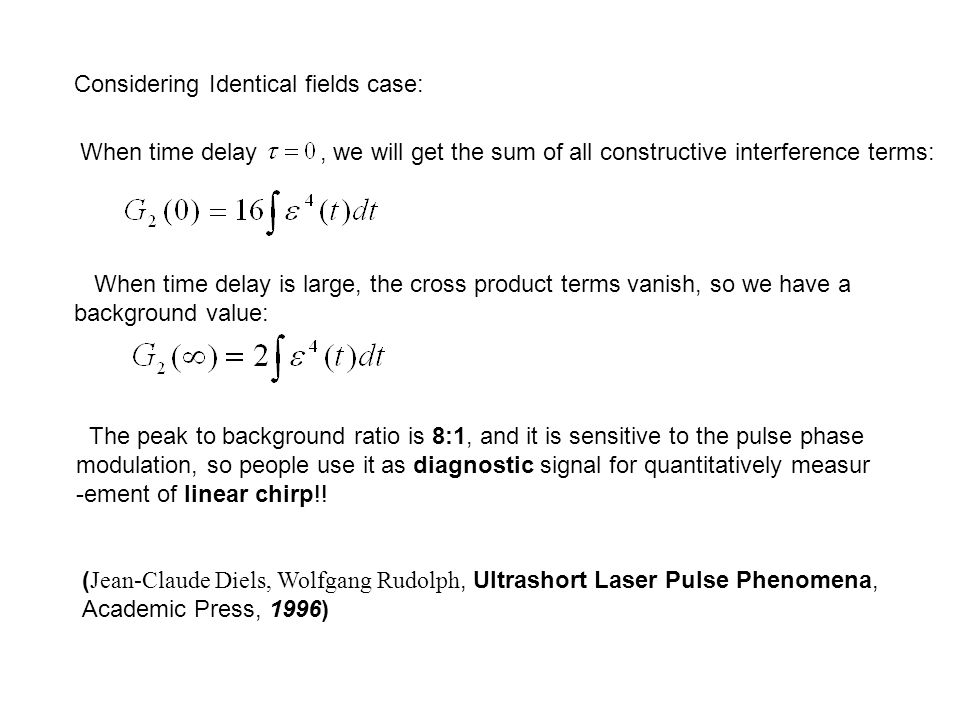Considering Identical fields case: When time delay, we will get the sum of all constructive interference terms: When time delay is large, the cross product terms vanish, so we have a background value: The peak to background ratio is 8:1, and it is sensitive to the pulse phase modulation, so people use it as diagnostic signal for quantitatively measur -ement of linear chirp!.