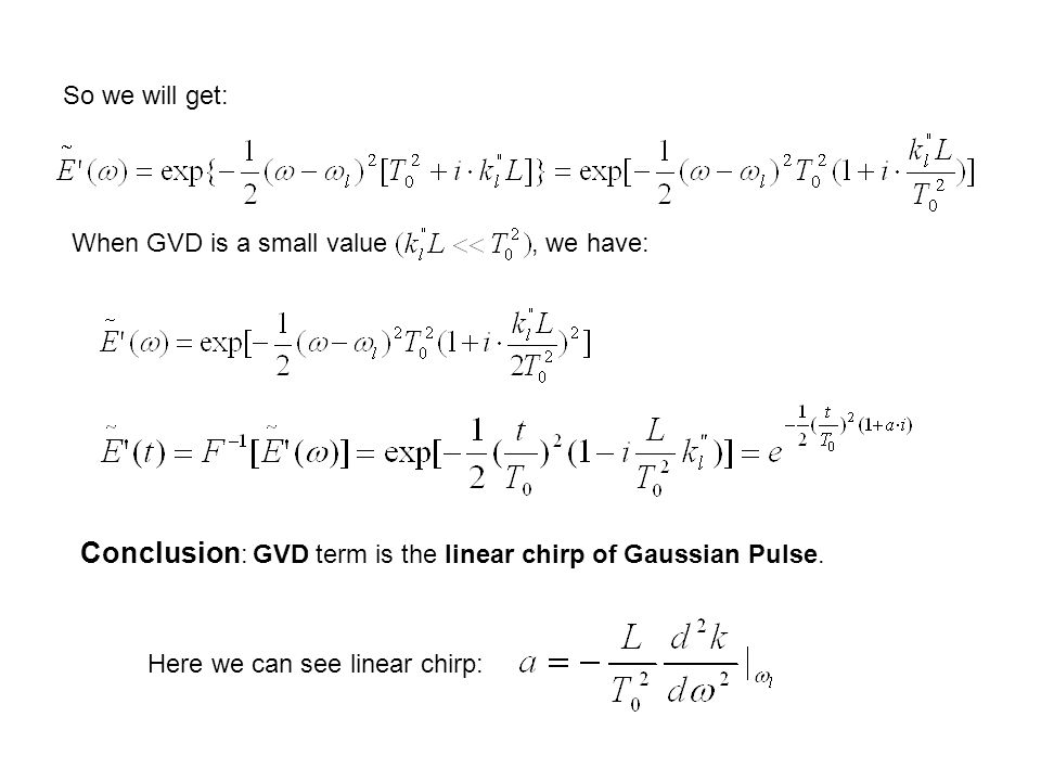 So we will get: When GVD is a small value, we have: Conclusion : GVD term is the linear chirp of Gaussian Pulse.