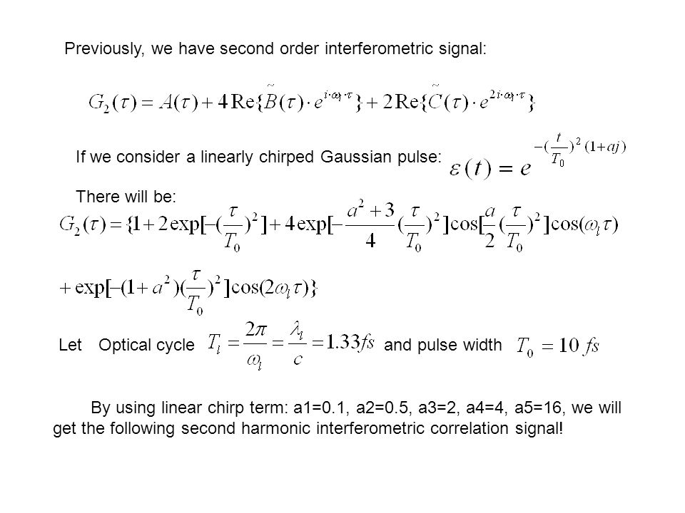 Previously, we have second order interferometric signal: If we consider a linearly chirped Gaussian pulse: There will be: Letand pulse widthOptical cycle By using linear chirp term: a1=0.1, a2=0.5, a3=2, a4=4, a5=16, we will get the following second harmonic interferometric correlation signal!