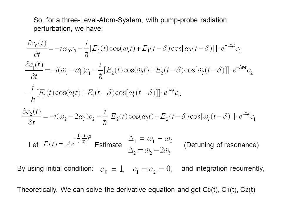 So, for a three-Level-Atom-System, with pump-probe radiation perturbation, we have: By using initial condition:and integration recurrently, Theoretically, We can solve the derivative equation and get C 0 (t), C 1 (t), C 2 (t) LetEstimate(Detuning of resonance)