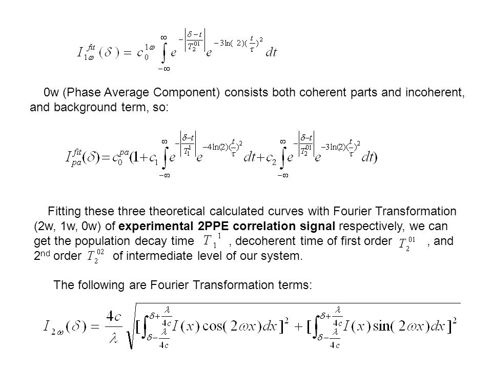 0w (Phase Average Component) consists both coherent parts and incoherent, and background term, so: Fitting these three theoretical calculated curves with Fourier Transformation (2w, 1w, 0w) of experimental 2PPE correlation signal respectively, we can get the population decay time, decoherent time of first order, and 2 nd order of intermediate level of our system.