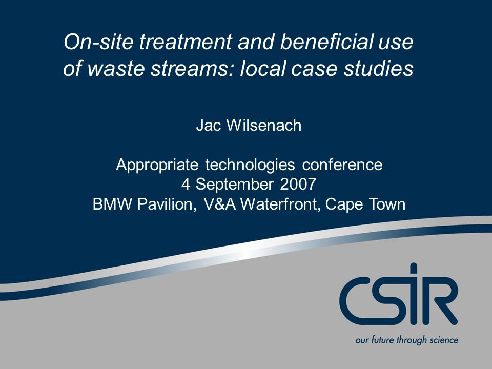Jac Wilsenach Appropriate technologies conference 4 September 2007 BMW Pavilion, V&A Waterfront, Cape Town On-site treatment and beneficial use of waste streams: local case studies
