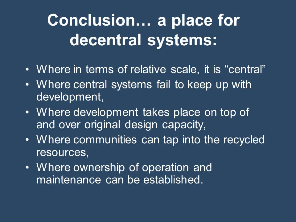 Conclusion… a place for decentral systems: Where in terms of relative scale, it is central Where central systems fail to keep up with development, Where development takes place on top of and over original design capacity, Where communities can tap into the recycled resources, Where ownership of operation and maintenance can be established.