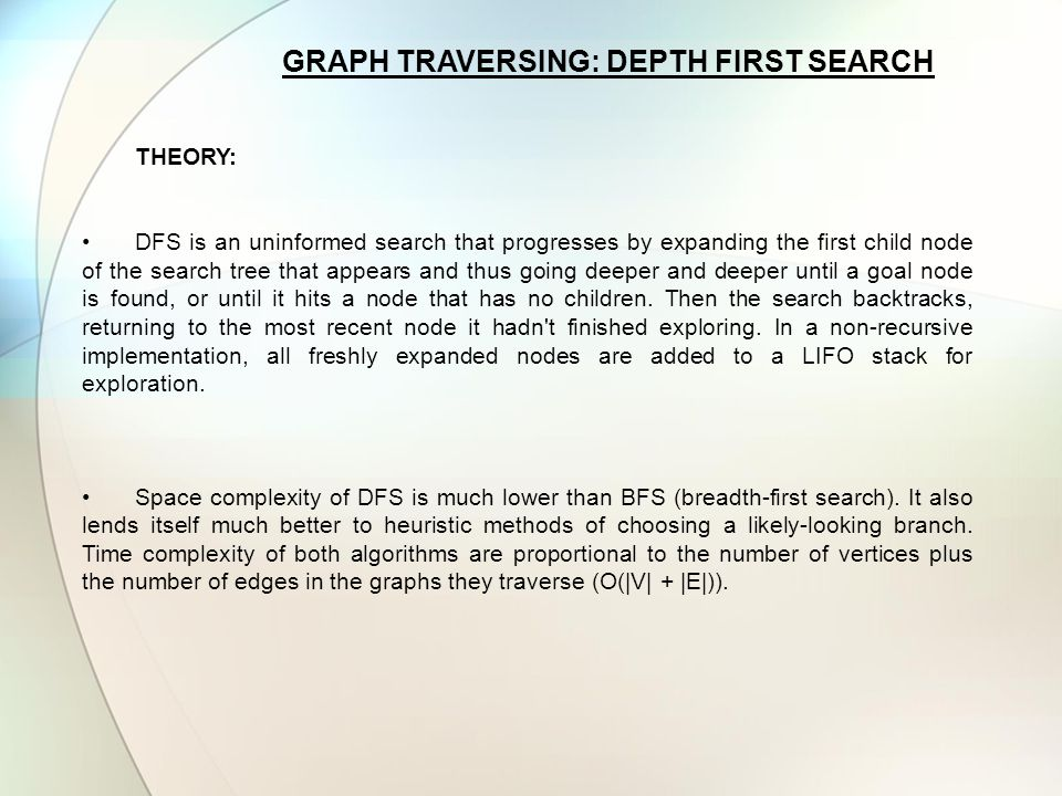 GRAPH TRAVERSING: DEPTH FIRST SEARCH THEORY: DFS is an uninformed search that progresses by expanding the first child node of the search tree that app