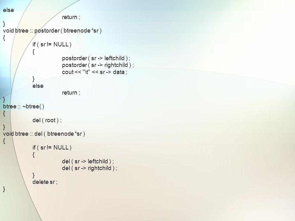 else return ; } void btree :: postorder ( btreenode *sr ) { if ( sr != NULL ) { postorder ( sr -> leftchild ) ; postorder ( sr -> rightchild ) ; cout data ; } else return ; } btree :: ~btree( ) { del ( root ) ; } void btree :: del ( btreenode *sr ) { if ( sr != NULL ) { del ( sr -> leftchild ) ; del ( sr -> rightchild ) ; } delete sr ; }