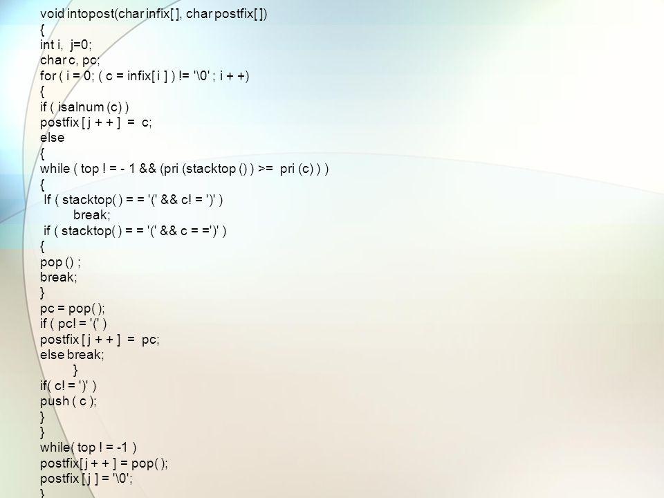 void intopost(char infix[ ], char postfix[ ]) { int i, j=0; char c, pc; for ( i = 0; ( c = infix[ i ] ) != \0 ; i + +) { if ( isalnum (c) ) postfix [ j + + ] = c; else { while ( top .