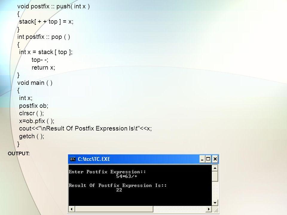 void postfix :: push( int x ) { stack[ + + top ] = x; } int postfix :: pop ( ) { int x = stack [ top ]; top- -; return x; } void main ( ) { int x; postfix ob; clrscr ( ); x=ob.pfix ( ); cout<< \nResult Of Postfix Expression Is\t <<x; getch ( ); } OUTPUT: