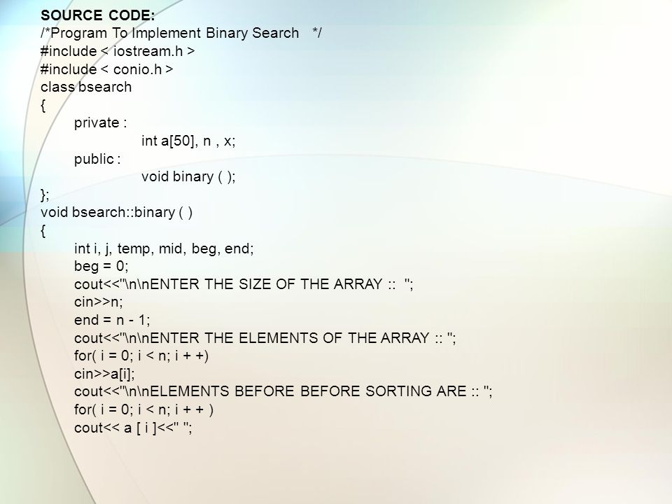 SOURCE CODE: /*Program To Implement Binary Search */ #include class bsearch { private : int a[50], n, x; public : void binary ( ); }; void bsearch::bi