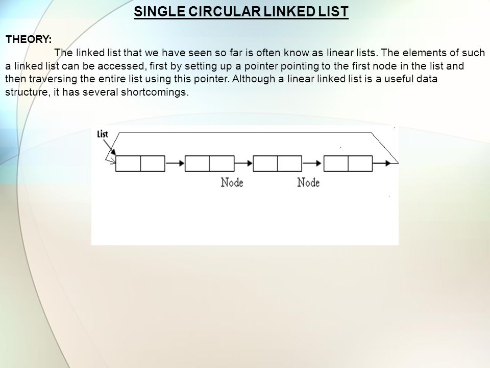 SINGLE CIRCULAR LINKED LIST THEORY: The linked list that we have seen so far is often know as linear lists. The elements of such a linked list can be
