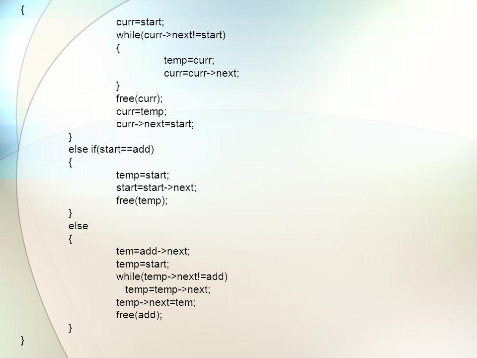 { curr=start; while(curr->next!=start) { temp=curr; curr=curr->next; } free(curr); curr=temp; curr->next=start; } else if(start==add) { temp=start; start=start->next; free(temp); } else { tem=add->next; temp=start; while(temp->next!=add) temp=temp->next; temp->next=tem; free(add); }