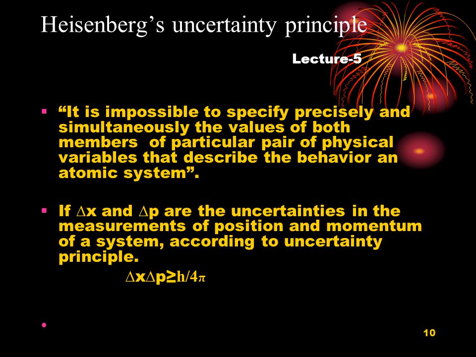 10 Heisenberg's uncertainty principle Lecture-5  It is impossible to specify precisely and simultaneously the values of both members of particular pair of physical variables that describe the behavior an atomic system .