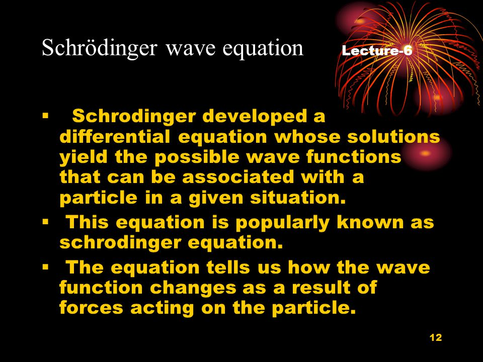 12 Schrödinger wave equation Lecture-6  Schrodinger developed a differential equation whose solutions yield the possible wave functions that can be associated with a particle in a given situation.