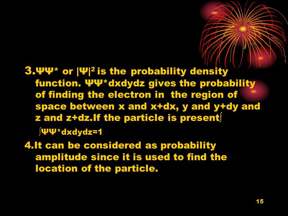 15 3. ΨΨ* or |Ψ| 2 is the probability density function. ΨΨ*dxdydz gives the probability of finding the electron in the region of space between x and x