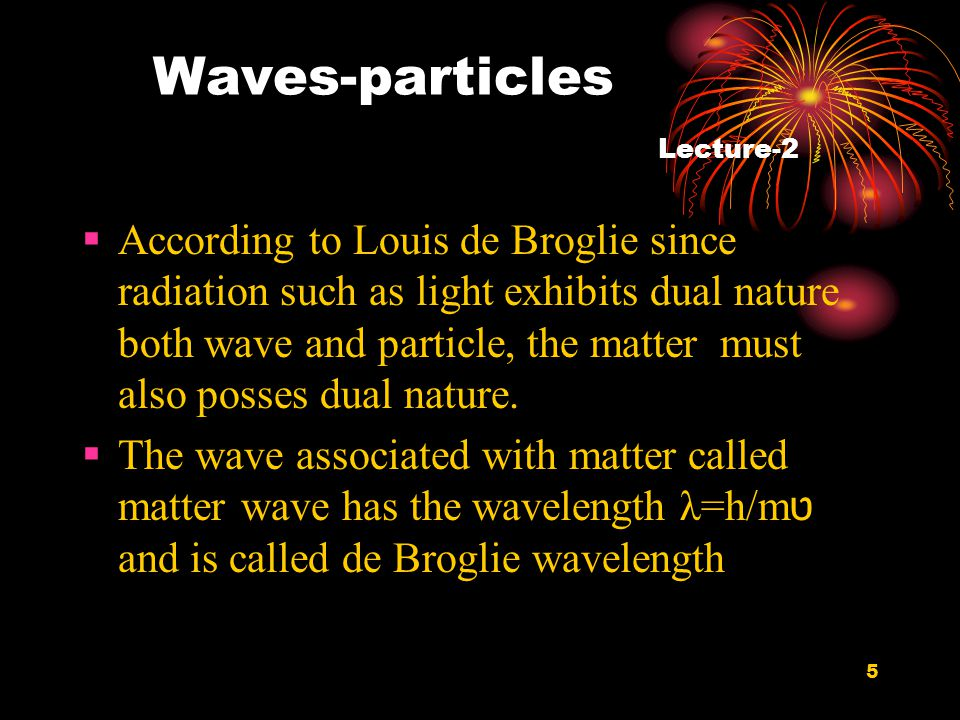 5 Waves-particles Lecture-2  According to Louis de Broglie since radiation such as light exhibits dual nature both wave and particle, the matter must also posses dual nature.