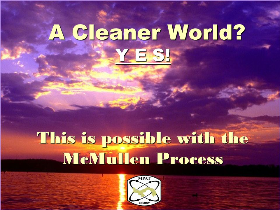 A Cleaner World? Y E S! This is possible with the McMullen Process A Cleaner World? Y E S! This is possible with the McMullen Process