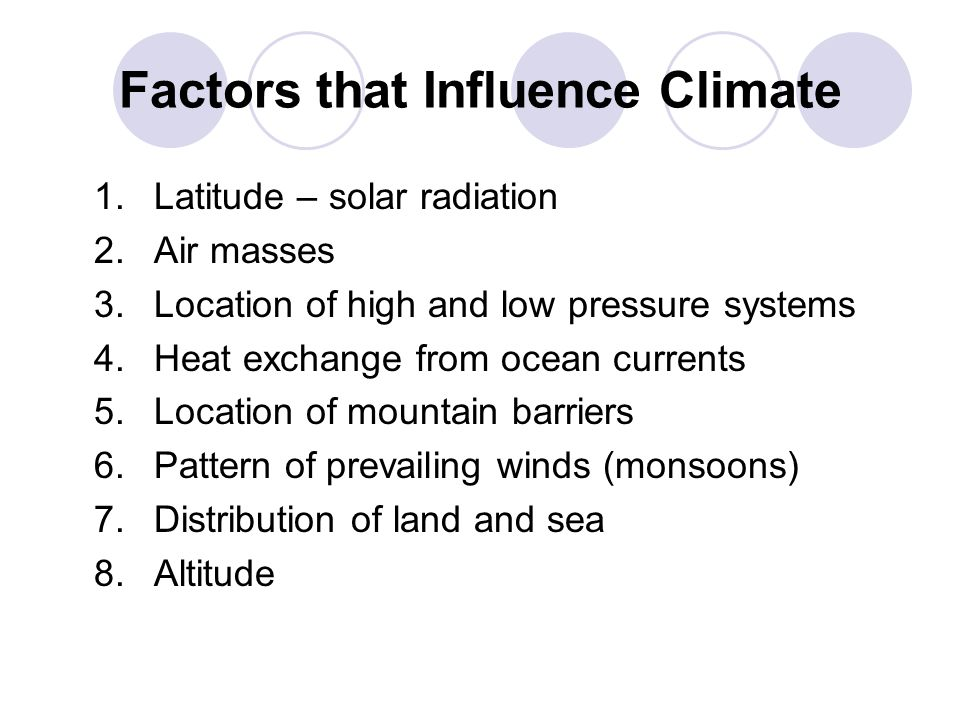 Factors that Influence Climate 1.Latitude – solar radiation 2. Air masses 3. Location of high and low pressure systems 4. Heat exchange from ocean cur