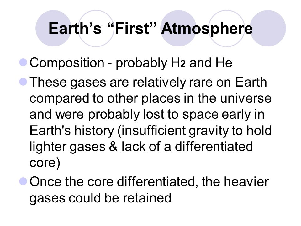 "Earth's ""First"" Atmosphere Composition - probably H 2 and He These gases are relatively rare on Earth compared to other places in the universe and wer"