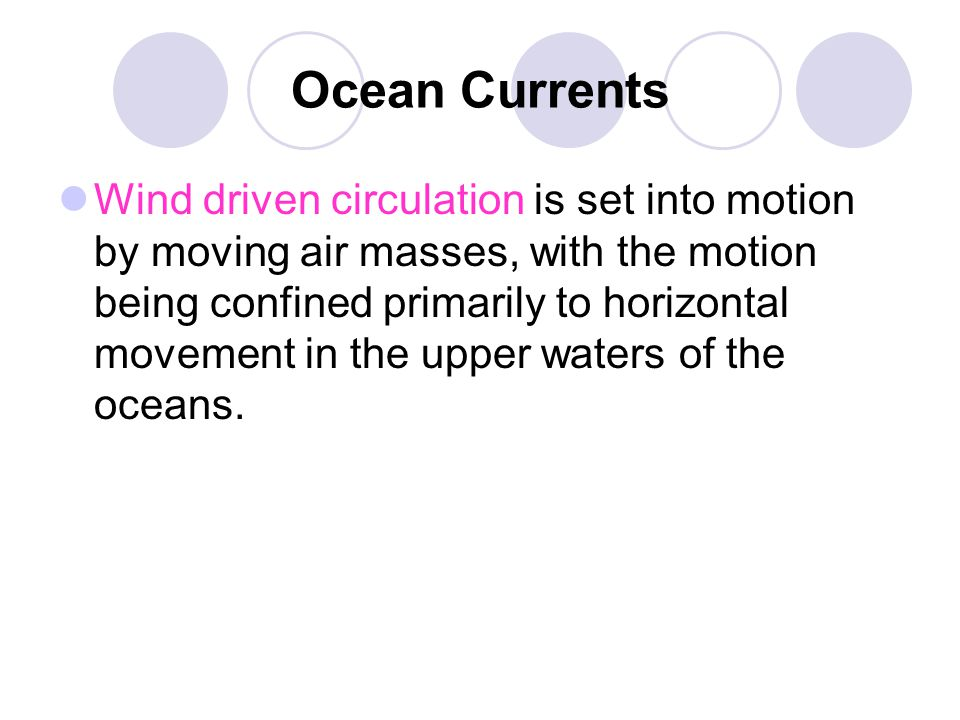 Ocean Currents Wind driven circulation is set into motion by moving air masses, with the motion being confined primarily to horizontal movement in the
