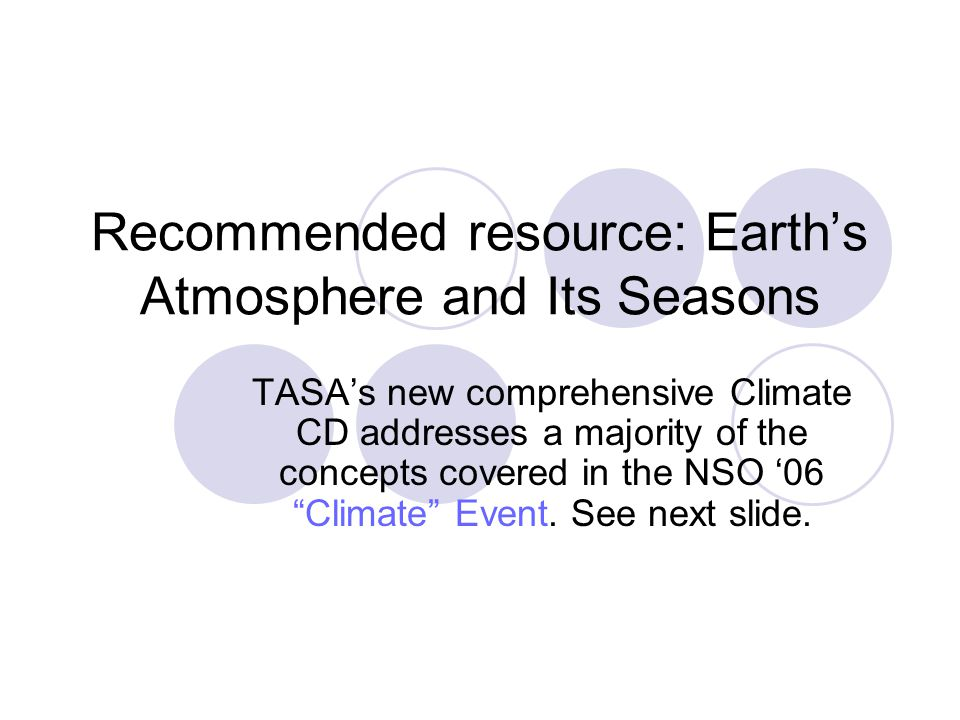 Recommended resource: Earth's Atmosphere and Its Seasons TASA's new comprehensive Climate CD addresses a majority of the concepts covered in the NSO '06 Climate Event.