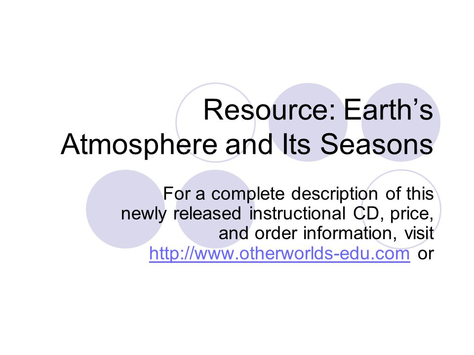 Resource: Earth's Atmosphere and Its Seasons For a complete description of this newly released instructional CD, price, and order information, visit http://www.otherworlds-edu.com or http://www.otherworlds-edu.com