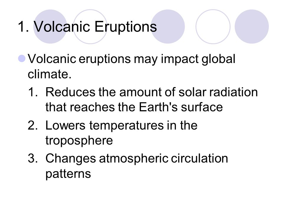1. Volcanic Eruptions Volcanic eruptions may impact global climate. 1.Reduces the amount of solar radiation that reaches the Earth's surface 2.Lowers