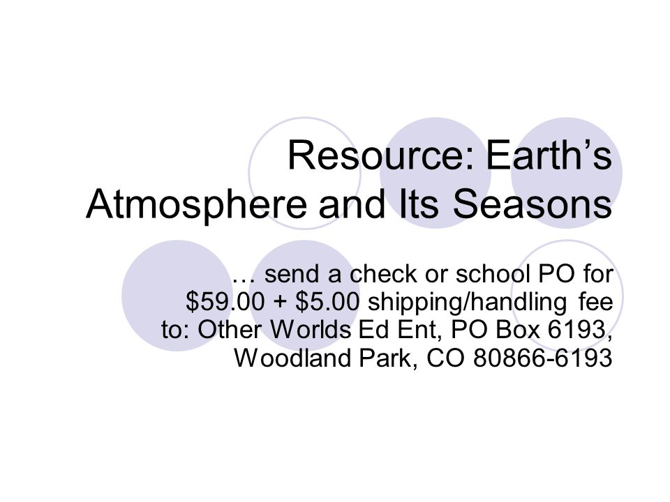 Resource: Earth's Atmosphere and Its Seasons … send a check or school PO for $59.00 + $5.00 shipping/handling fee to: Other Worlds Ed Ent, PO Box 6193, Woodland Park, CO 80866-6193