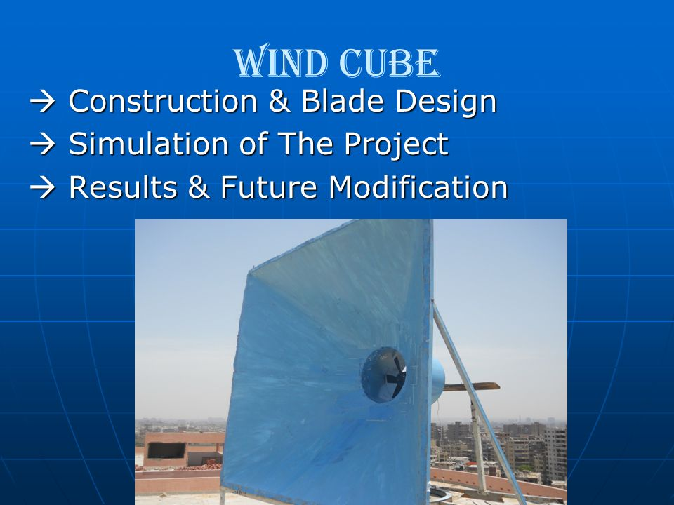 Wind Cube  Construction & Blade Design  Construction & Blade Design  Simulation of The Project  Simulation of The Project  Results & Future Modif
