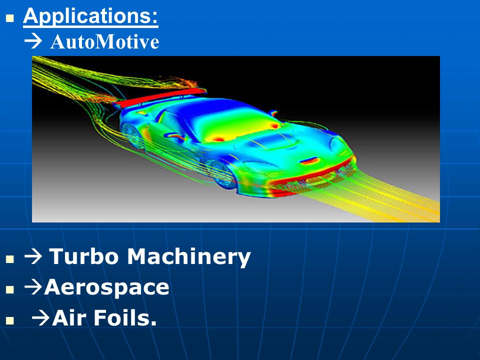 Applications:  AutoMotive  Turbo Machinery  Aerospace  Air Foils.