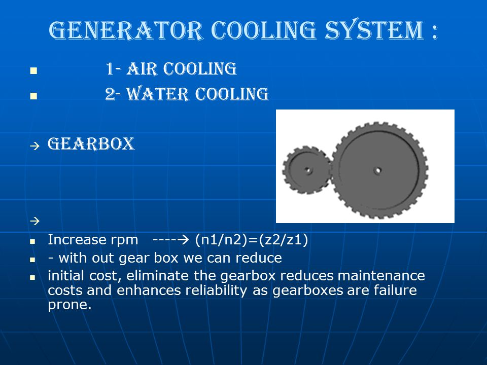 Generator Cooling System : 1- Air Cooling 2- Water Cooling   Gearbox   Increase rpm ----  (n1/n2)=(z2/z1) - with out gear box we can reduce initi