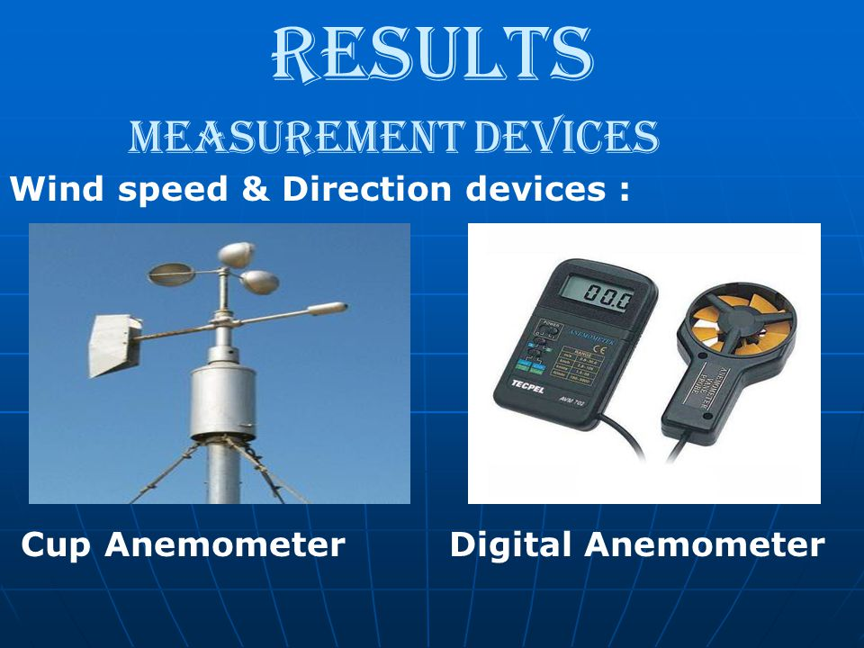Results Measurement devices Wind speed & Direction devices : Cup Anemometer Digital Anemometer