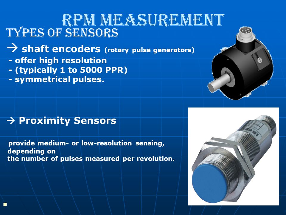 RPM Measurement Types Of Sensors  shaft encoders (rotary pulse generators) - offer high resolution - (typically 1 to 5000 PPR) - symmetrical pulses.