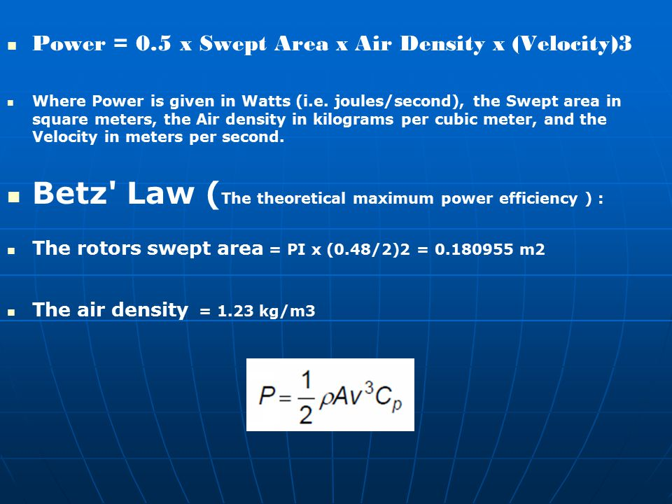 Power = 0.5 x Swept Area x Air Density x (Velocity)3 Where Power is given in Watts (i.e. joules/second), the Swept area in square meters, the Air dens