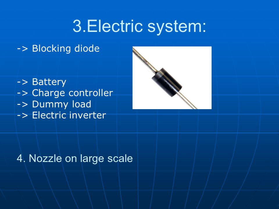 3.Electric system: -> Blocking diode -> Battery -> Charge controller -> Dummy load -> Electric inverter 4. Nozzle on large scale
