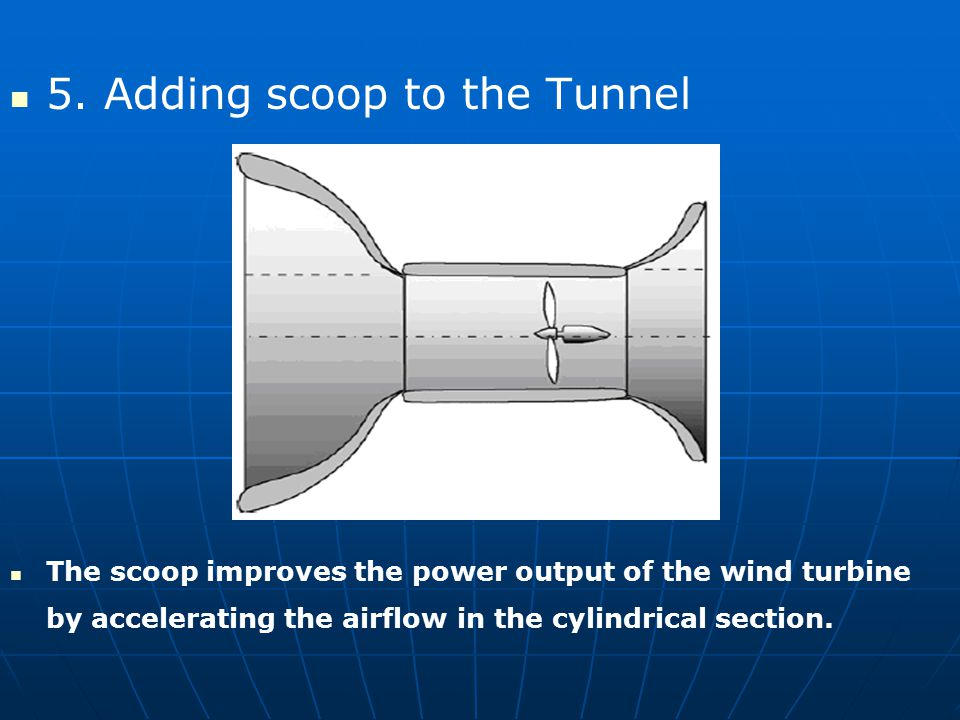 5. Adding scoop to the Tunnel The scoop improves the power output of the wind turbine by accelerating the airflow in the cylindrical section.