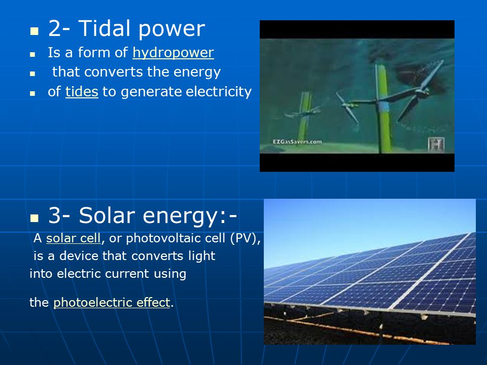 2- Tidal power Is a form of hydropowerhydropower that converts the energy of tides to generate electricitytides 3- Solar energy:- A solar cell, or pho