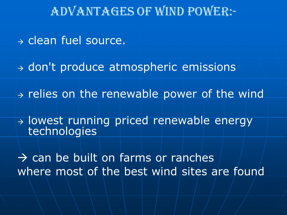Advantages of wind power:-   clean fuel source.   don't produce atmospheric emissions   relies on the renewable power of the wind   lowest run