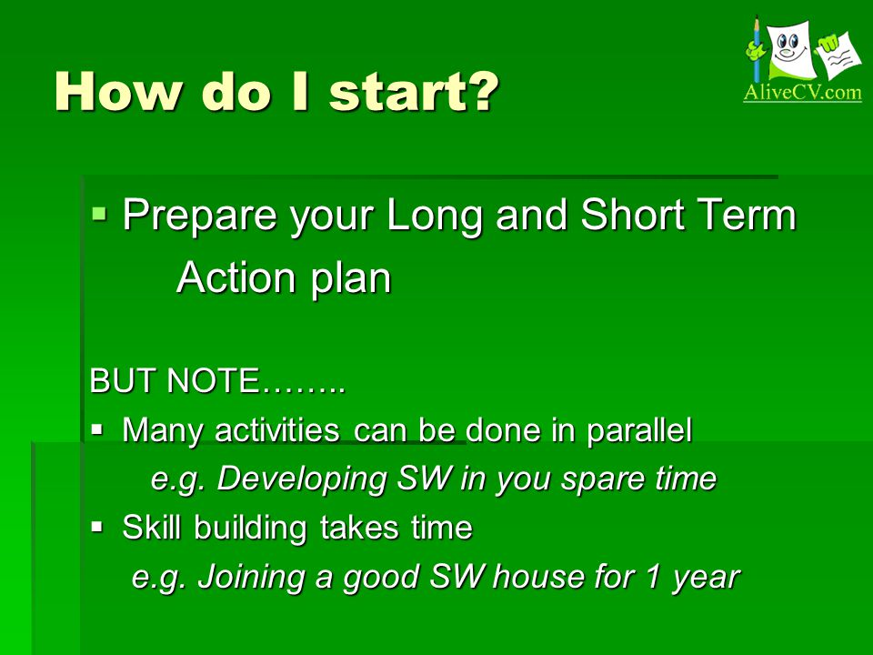 How do I start.  Prepare your Long and Short Term Action plan BUT NOTE……..