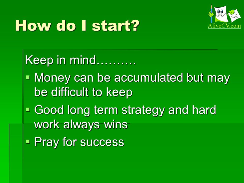 How do I start? Keep in mind……….  Money can be accumulated but may be difficult to keep  Good long term strategy and hard work always wins  Pray fo